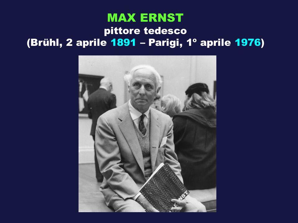 MAX ERNST pittore tedesco (Brühl, 2 aprile 1891 – Parigi, 1º aprile 1976)