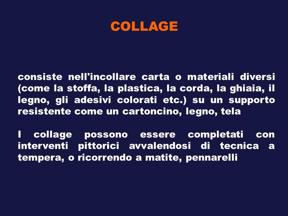 COLLAGE consiste nell'incollare carta o materiali diversi (come la stoffa, la plastica, la corda, la ghiaia, il legno, gli adesivi colorati etc.) su u
