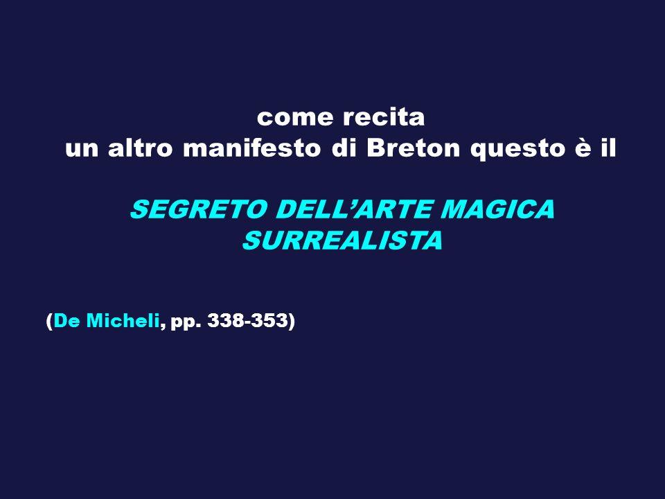 come recita un altro manifesto di Breton questo è il SEGRETO DELLARTE MAGICA SURREALISTA (De Micheli, pp. 338-353)