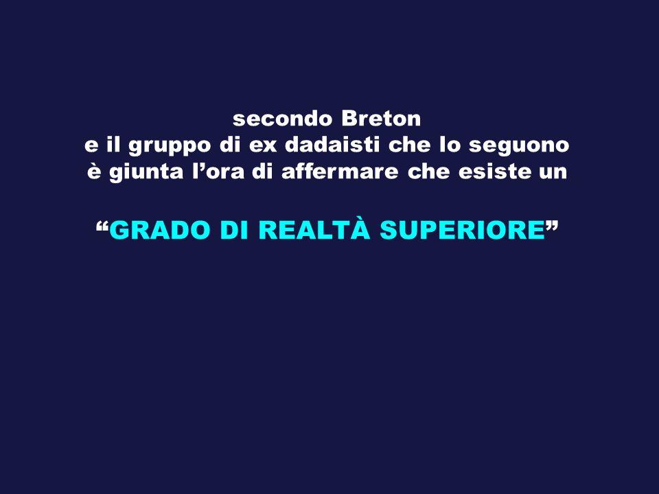 secondo Breton e il gruppo di ex dadaisti che lo seguono è giunta lora di affermare che esiste un GRADO DI REALTÀ SUPERIORE
