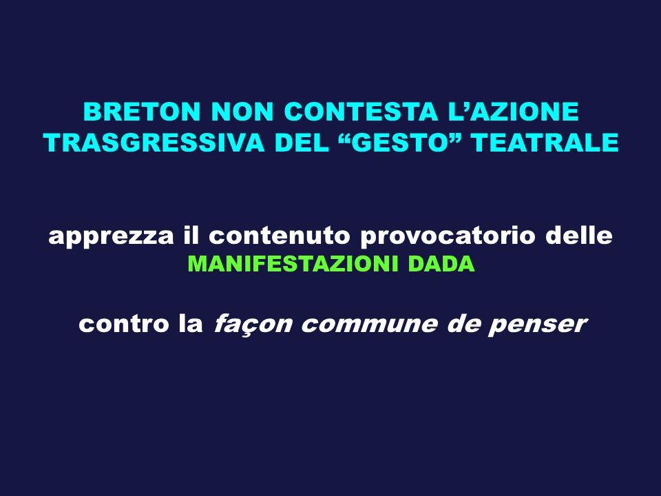 BRETON NON CONTESTA LAZIONE TRASGRESSIVA DEL GESTO TEATRALE apprezza il contenuto provocatorio delle MANIFESTAZIONI DADA contro la façon commune de pe