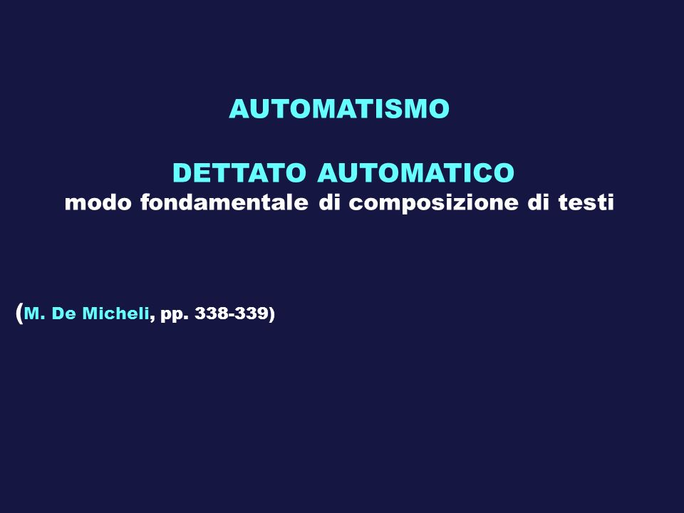 AUTOMATISMO DETTATO AUTOMATICO modo fondamentale di composizione di testi ( M. De Micheli, pp. 338-339)