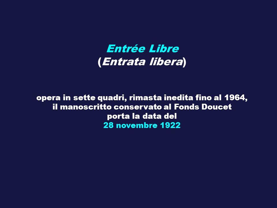 Entrée Libre (Entrata libera) opera in sette quadri, rimasta inedita fino al 1964, il manoscritto conservato al Fonds Doucet porta la data del 28 nove