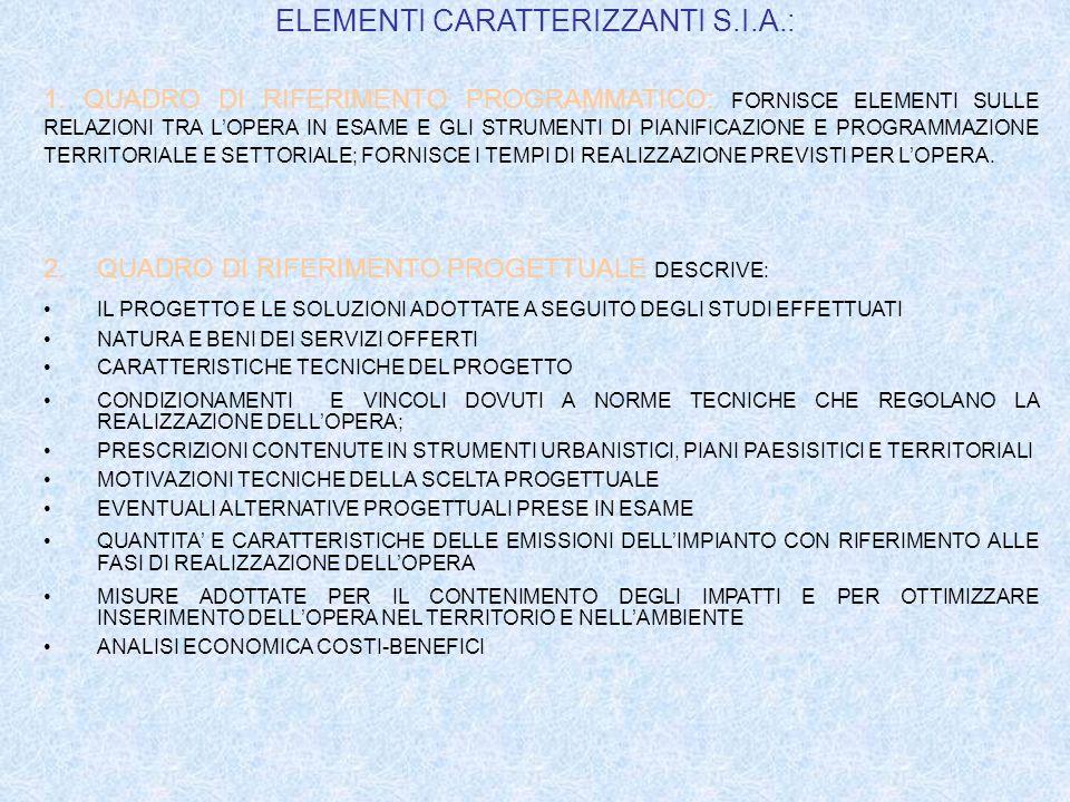 ELEMENTI CARATTERIZZANTI S.I.A.: 1.QUADRO DI RIFERIMENTO AMBIENTALE: DEFINSCE LAMBITO TERRITORIALE, INTESO SIA COME SITO CHE COME AREA VASTA; DEFINISCE I SISTEMI AMBIENTALI INTERESSATI DIRETTAMENTE O INDIRETTAMENTE DAL PROGETTO; DOCUMENTA LUSO DELLE RISORSE E PRIORITA SUGLI USI DELLE STESSE; DOCUMENTA LIVELLI DI QUALITA PREESISTENTI LINTERVENTO PER CIASCUNA COMPONENTE AMBIENTALE ED EVENTUALI FENOMENI DI DEGRADO DELLE RISORSE IN ATTO; CONTIENE LA STIMA DEGLI IMPATTI INDOTTI DALLOPERA SULLAMBIENTE DESCRIVE LE MODIFICHE PREVEDIBILI DELLE CONDIZIONI DUSO E DELLA FRUZIONE POTENZIALE DEL TERRITORIO IN RAPPORTO ALLA SITUAZIONE PREESISTENTE; DESCRIVE LA PREVEDIBILE EVOLUZIONE DELLE COMPONENTI AMBIENTALI E DEI FATTORI AMBIENTALI, DELLE RELATIVE RELAZIONI E DEL SISTEMA AMBIENTALE COMPLESSIVO; DESCRIVE GLI STRUMENTI PER LA GESTIONE ED IL CONTROLLO E LE RETI DI MONITORAGGIO AMBIENTALE; ILLUSTRA I SISTEMI DI INTERVENTO NELLIPOTESI DI EVENTI RITENUTI ECCEZIONALI;