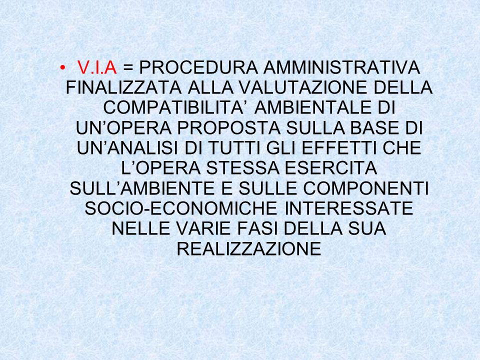 EXCURSUS STORICO-LEGISLATIVO PROCEDURE V.I.A.: PROCEDURA INTRODOTTA IN ITALIA A SEGUITO DELLEMANAZIONE DIRETTIVA 377/85/CEE concernente la valutazione dellimpatto ambientale di determinati soggetti pubblici e privati RECEPIMENTO INDIRIZZI MEDIANTE: L.349/86: stabilisce che lautorità preposta al rilascio del Giudizio di Compatibilità Ambientale sia il Ministero dellAmbiente D.P.C.M.