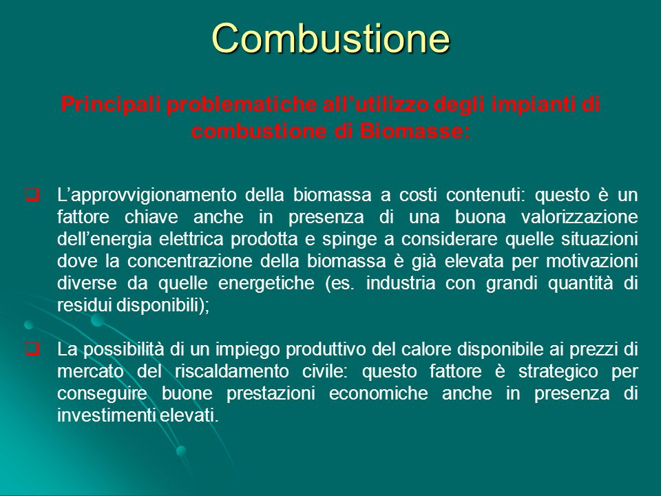 Combustione Principali problematiche allutilizzo degli impianti di combustione di Biomasse: Lapprovvigionamento della biomassa a costi contenuti: ques
