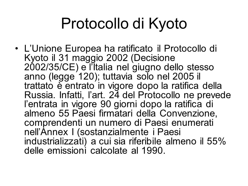Protocollo di Kyoto LUnione Europea ha ratificato il Protocollo di Kyoto il 31 maggio 2002 (Decisione 2002/35/CE) e lItalia nel giugno dello stesso an