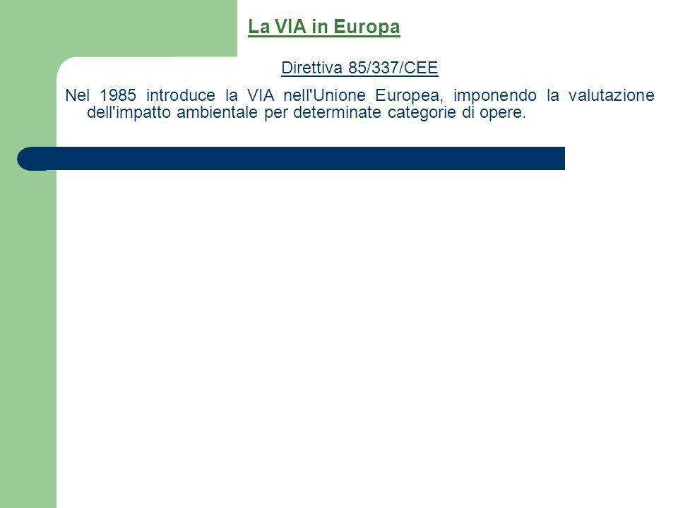 Direttiva 85/337/CEE Nel 1985 introduce la VIA nell'Unione Europea, imponendo la valutazione dell'impatto ambientale per determinate categorie di oper