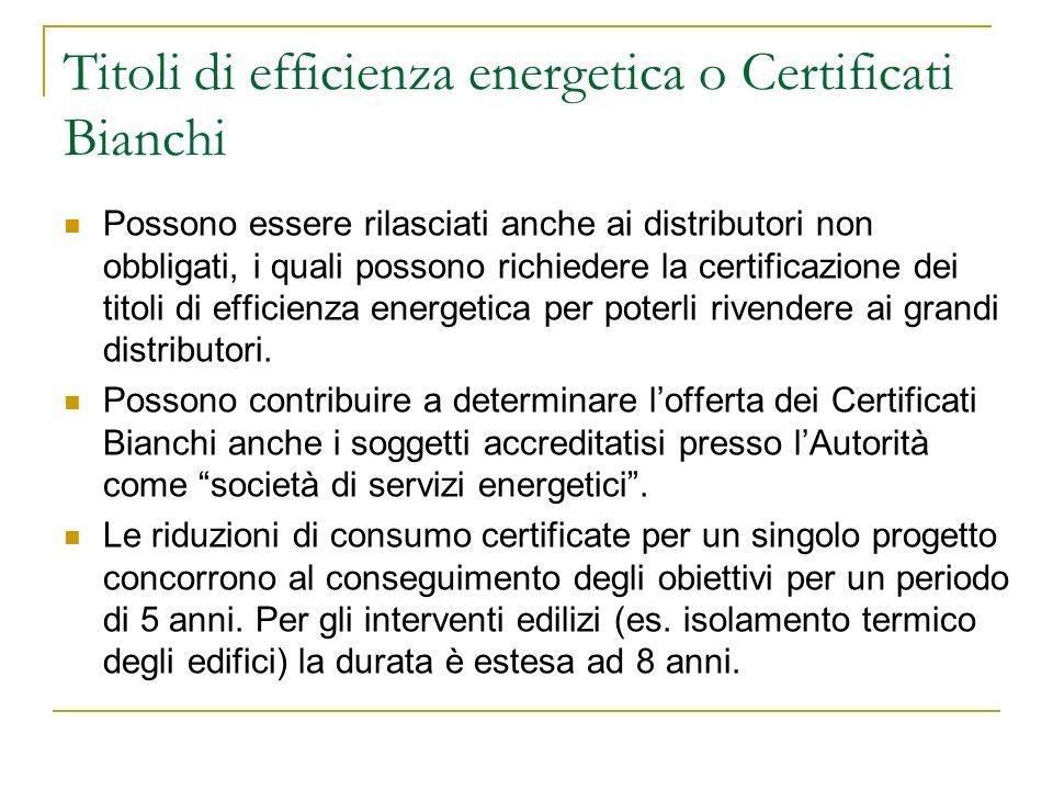 Titoli di efficienza energetica o Certificati Bianchi Possono essere rilasciati anche ai distributori non obbligati, i quali possono richiedere la cer