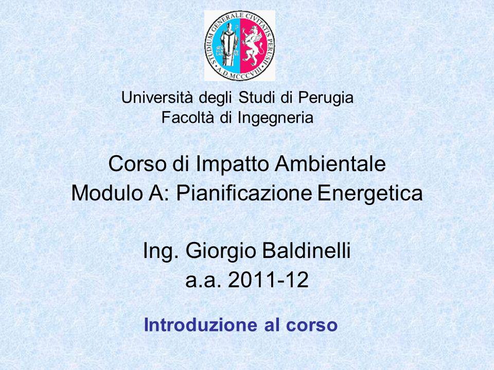 Università degli Studi di Perugia Facoltà di Ingegneria Corso di Impatto Ambientale Modulo A: Pianificazione Energetica Ing. Giorgio Baldinelli a.a. 2