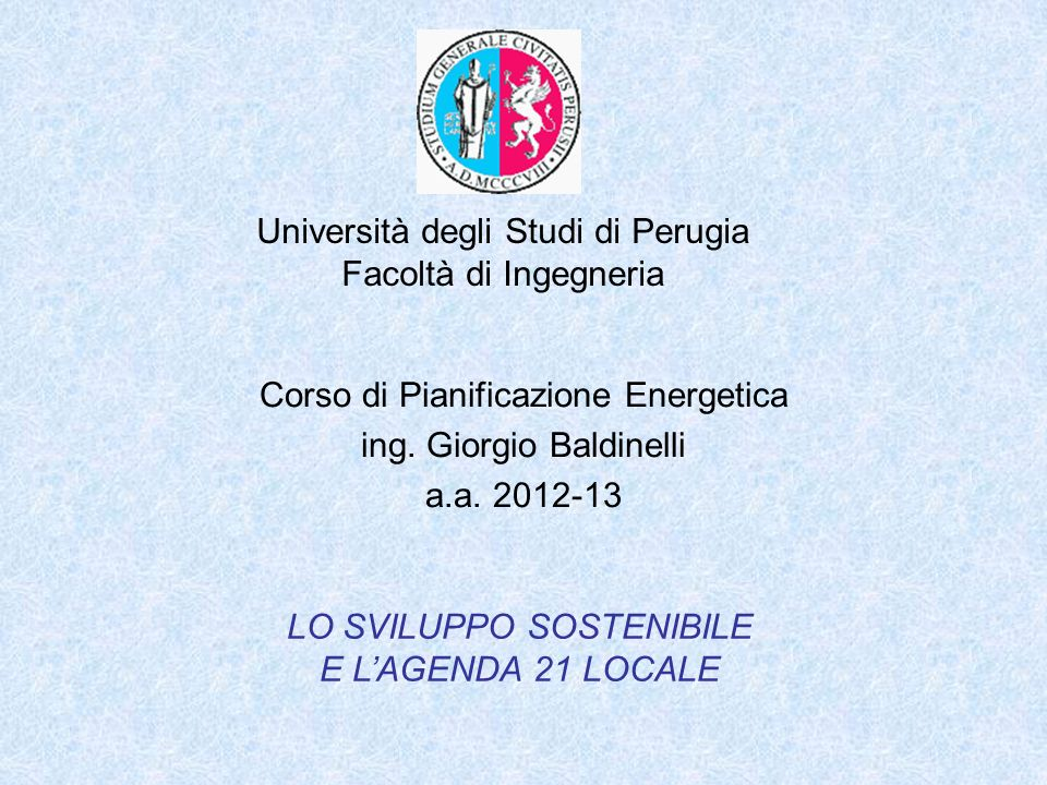 Università degli Studi di Perugia Facoltà di Ingegneria Corso di Pianificazione Energetica ing. Giorgio Baldinelli a.a. 2012-13 LO SVILUPPO SOSTENIBIL