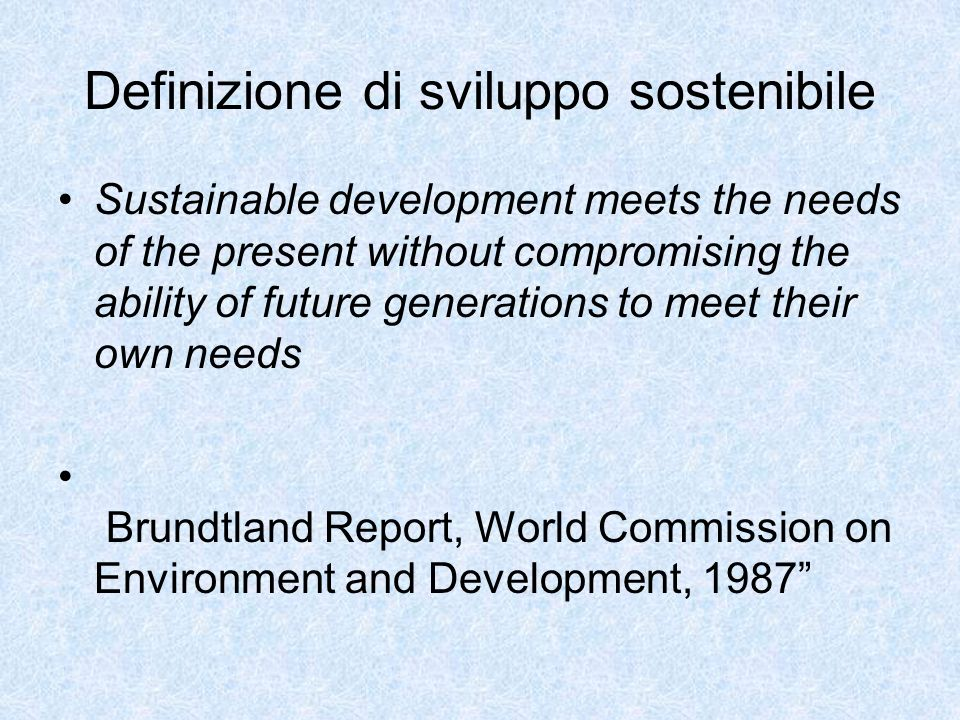 Definizione di sviluppo sostenibile Sustainable development meets the needs of the present without compromising the ability of future generations to m