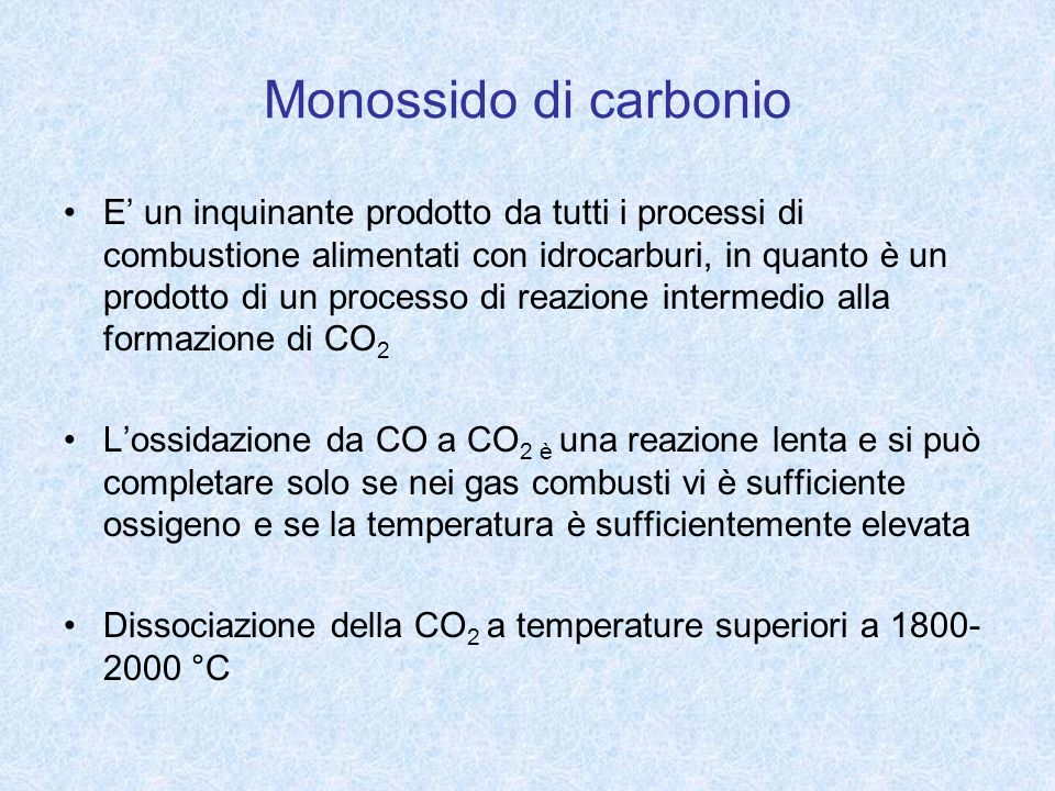 Monossido di carbonio E un inquinante prodotto da tutti i processi di combustione alimentati con idrocarburi, in quanto è un prodotto di un processo d