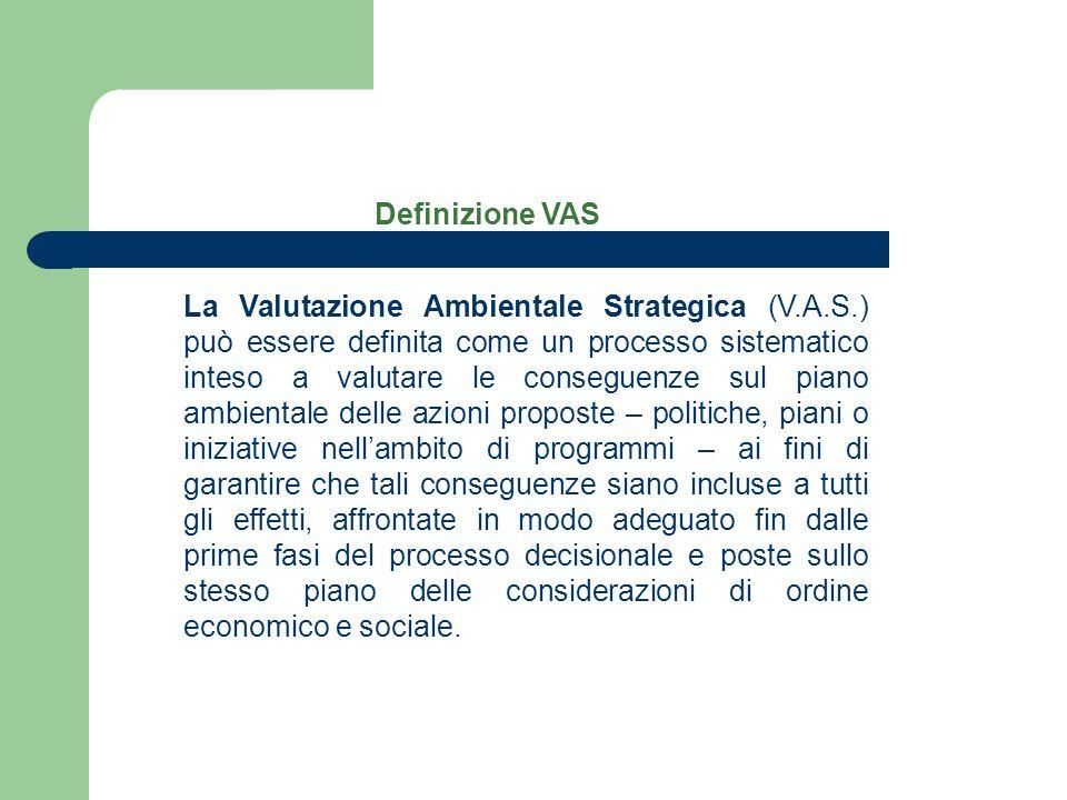 Definizione VAS La Valutazione Ambientale Strategica (V.A.S.) può essere definita come un processo sistematico inteso a valutare le conseguenze sul pi