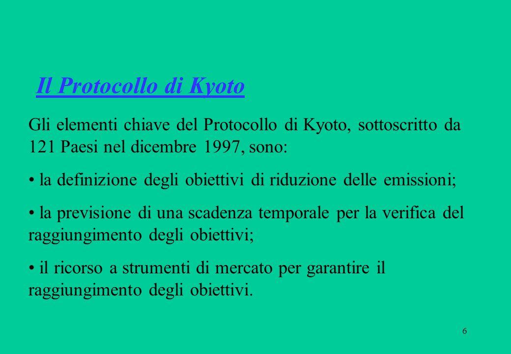 6 Il Protocollo di Kyoto Gli elementi chiave del Protocollo di Kyoto, sottoscritto da 121 Paesi nel dicembre 1997, sono: la definizione degli obiettivi di riduzione delle emissioni; la previsione di una scadenza temporale per la verifica del raggiungimento degli obiettivi; il ricorso a strumenti di mercato per garantire il raggiungimento degli obiettivi.