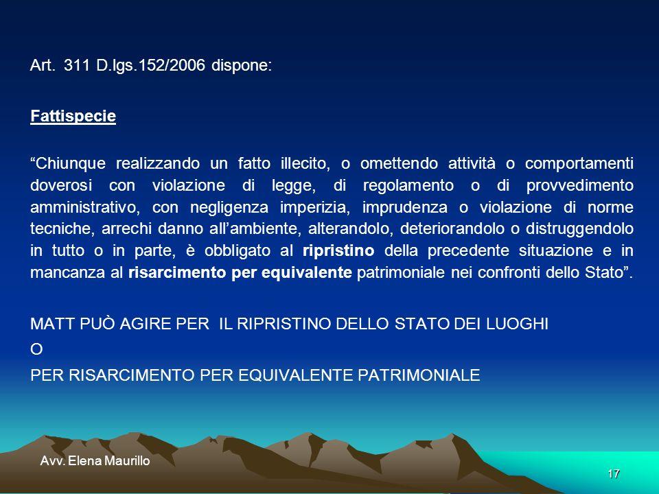 17 Avv. Elena Maurillo Art. 311 D.lgs.152/2006 dispone: Fattispecie Chiunque realizzando un fatto illecito, o omettendo attività o comportamenti dover