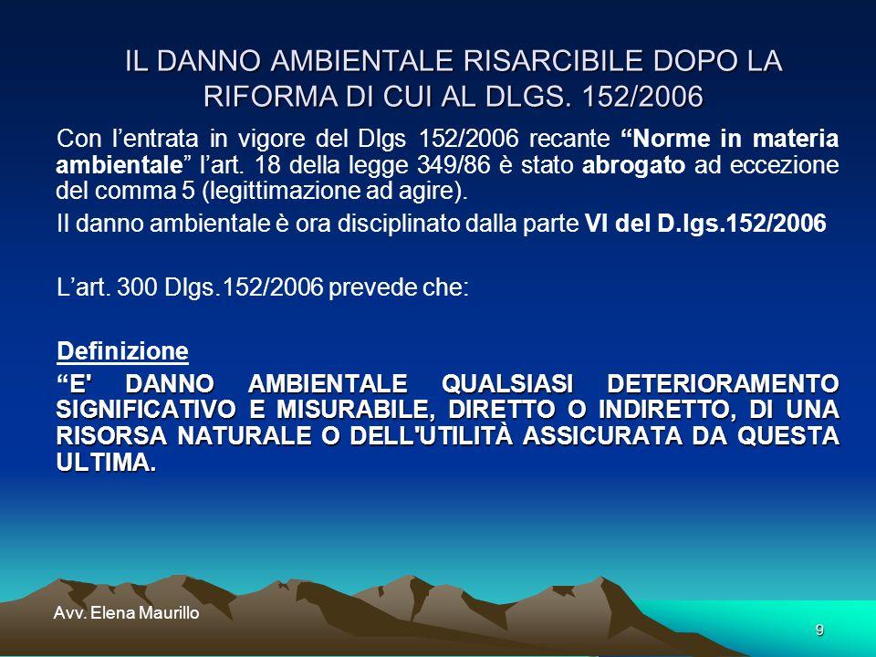 9 Avv. Elena Maurillo IL DANNO AMBIENTALE RISARCIBILE DOPO LA RIFORMA DI CUI AL DLGS. 152/2006 Con lentrata in vigore del Dlgs 152/2006 recante Norme