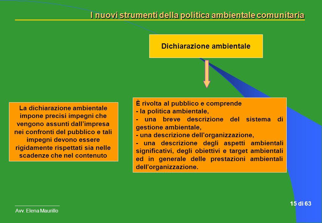 I nuovi strumenti della politica ambientale comunitaria Avv. Elena Maurillo 15 di 63 Dichiarazione ambientale È rivolta al pubblico e comprende - la p