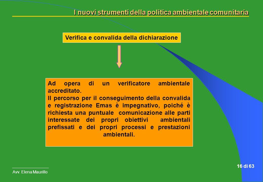 I nuovi strumenti della politica ambientale comunitaria Avv. Elena Maurillo 16 di 63 Verifica e convalida della dichiarazione Ad opera di un verificat