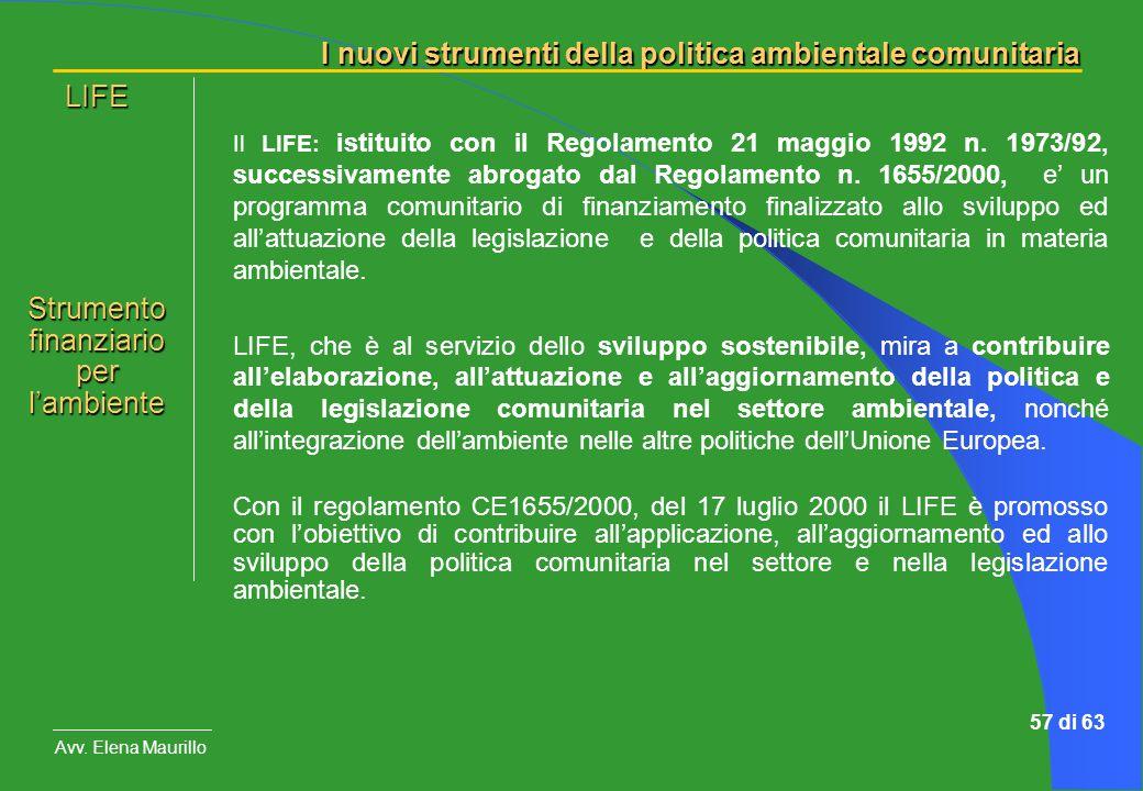 I nuovi strumenti della politica ambientale comunitaria Avv. Elena Maurillo 57 di 63 Il LIFE: istituito con il Regolamento 21 maggio 1992 n. 1973/92,
