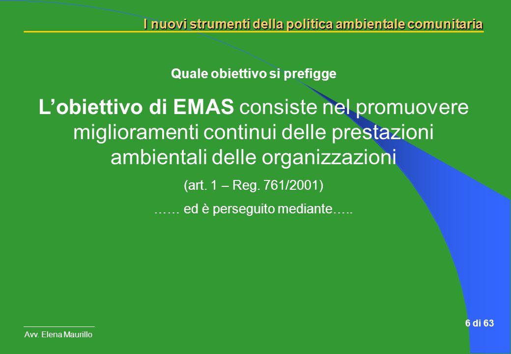 I nuovi strumenti della politica ambientale comunitaria Avv. Elena Maurillo 6 di 63 Quale obiettivo si prefigge Lobiettivo di EMAS consiste nel promuo