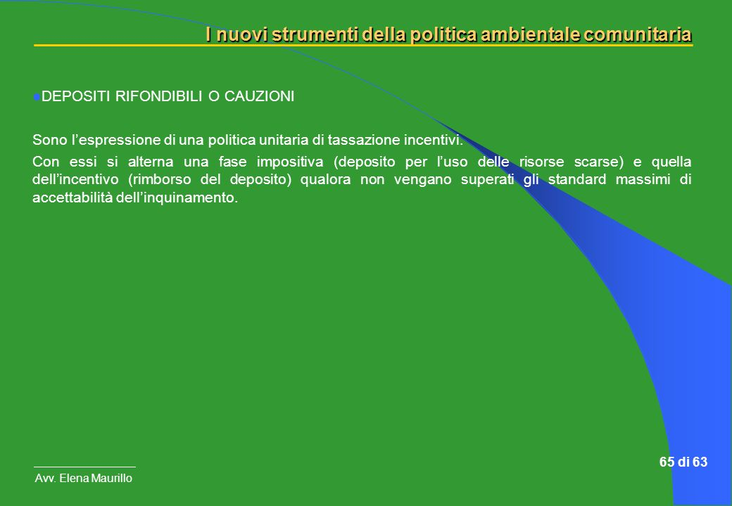 I nuovi strumenti della politica ambientale comunitaria Avv. Elena Maurillo 65 di 63 DEPOSITI RIFONDIBILI O CAUZIONI Sono lespressione di una politica