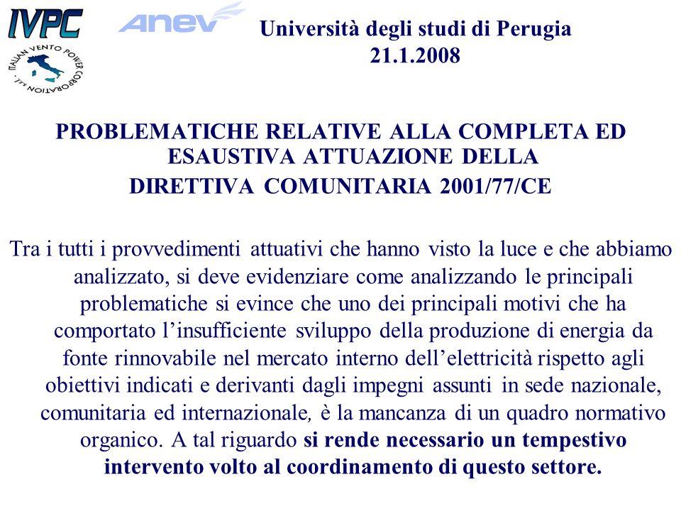Università degli studi di Perugia 21.1.2008 PROBLEMATICHE RELATIVE ALLA COMPLETA ED ESAUSTIVA ATTUAZIONE DELLA DIRETTIVA COMUNITARIA 2001/77/CE Tra i tutti i provvedimenti attuativi che hanno visto la luce e che abbiamo analizzato, si deve evidenziare come analizzando le principali problematiche si evince che uno dei principali motivi che ha comportato linsufficiente sviluppo della produzione di energia da fonte rinnovabile nel mercato interno dellelettricità rispetto agli obiettivi indicati e derivanti dagli impegni assunti in sede nazionale, comunitaria ed internazionale, è la mancanza di un quadro normativo organico.