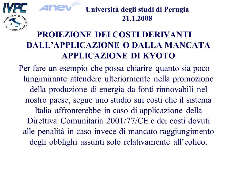 Università degli studi di Perugia 21.1.2008 PROIEZIONE DEI COSTI DERIVANTI DALLAPPLICAZIONE O DALLA MANCATA APPLICAZIONE DI KYOTO Per fare un esempio che possa chiarire quanto sia poco lungimirante attendere ulteriormente nella promozione della produzione di energia da fonti rinnovabili nel nostro paese, segue uno studio sui costi che il sistema Italia affronterebbe in caso di applicazione della Direttiva Comunitaria 2001/77/CE e dei costi dovuti alle penalità in caso invece di mancato raggiungimento degli obblighi assunti solo relativamente alleolico.