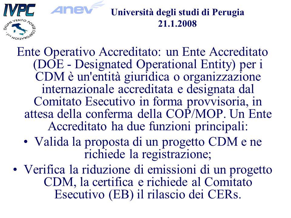 Università degli studi di Perugia 21.1.2008 Ente Operativo Accreditato: un Ente Accreditato (DOE - Designated Operational Entity) per i CDM è un entità giuridica o organizzazione internazionale accreditata e designata dal Comitato Esecutivo in forma provvisoria, in attesa della conferma della COP/MOP.