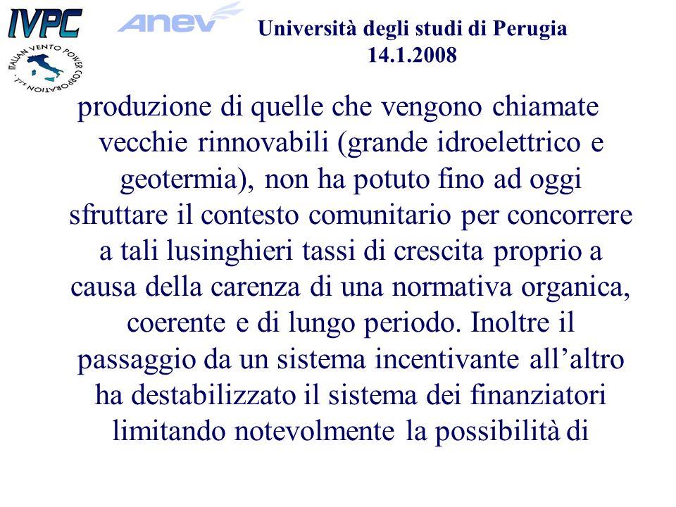 Università degli studi di Perugia 14.1.2008 produzione di quelle che vengono chiamate vecchie rinnovabili (grande idroelettrico e geotermia), non ha potuto fino ad oggi sfruttare il contesto comunitario per concorrere a tali lusinghieri tassi di crescita proprio a causa della carenza di una normativa organica, coerente e di lungo periodo.