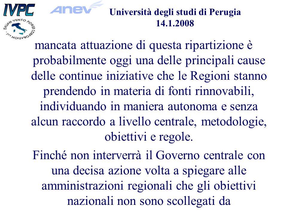 Università degli studi di Perugia 14.1.2008 mancata attuazione di questa ripartizione è probabilmente oggi una delle principali cause delle continue iniziative che le Regioni stanno prendendo in materia di fonti rinnovabili, individuando in maniera autonoma e senza alcun raccordo a livello centrale, metodologie, obiettivi e regole.