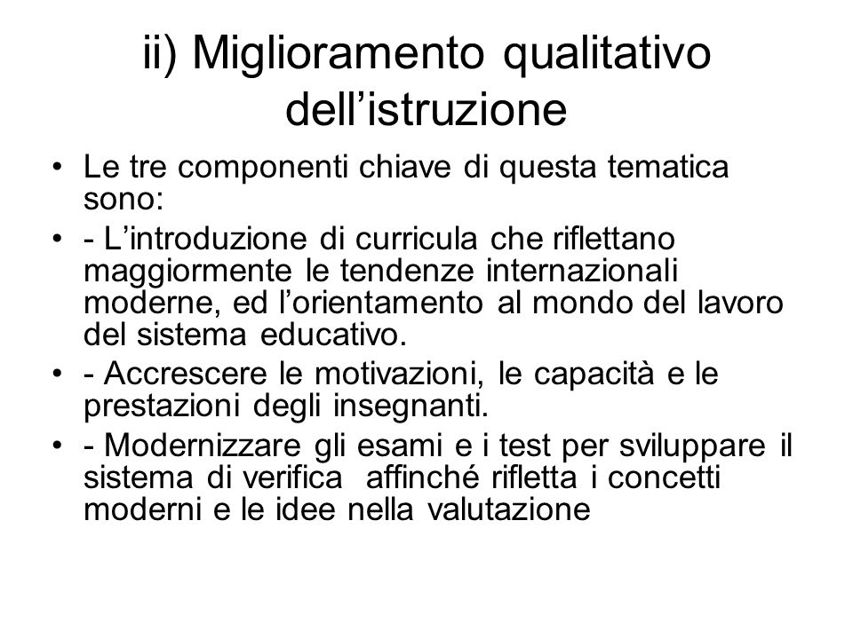 ii) Miglioramento qualitativo dellistruzione Le tre componenti chiave di questa tematica sono: - Lintroduzione di curricula che riflettano maggiormente le tendenze internazionali moderne, ed lorientamento al mondo del lavoro del sistema educativo.