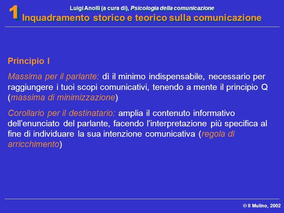 Luigi Anolli (a cura di), Psicologia della comunicazione Inquadramento storico e teorico sulla comunicazione © Il Mulino, 2002 1 1 Principio I Massima