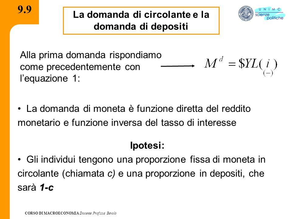 CORSO DI MACROECONOMIA Docente Prof.ssa Bevolo 9.9 La domanda di circolante e la domanda di depositi La domanda di moneta è funzione diretta del reddito monetario e funzione inversa del tasso di interesse Ipotesi: 1-c Gli individui tengono una proporzione fissa di moneta in circolante (chiamata c) e una proporzione in depositi, che sarà 1-c Alla prima domanda rispondiamo come precedentemente con lequazione 1: