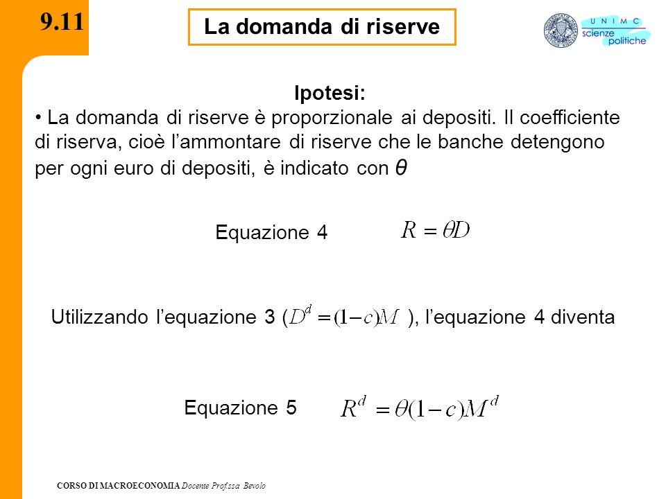 CORSO DI MACROECONOMIA Docente Prof.ssa Bevolo 9.11 La domanda di riserve Ipotesi: La domanda di riserve è proporzionale ai depositi. Il coefficiente