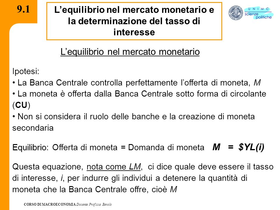 CORSO DI MACROECONOMIA Docente Prof.ssa Bevolo 9.1 Lequilibrio nel mercato monetario e la determinazione del tasso di interesse Lequilibrio nel mercato monetario Ipotesi: La Banca Centrale controlla perfettamente lofferta di moneta, M La moneta è offerta dalla Banca Centrale sotto forma di circolante (CU) Non si considera il ruolo delle banche e la creazione di moneta secondaria Equilibrio Equilibrio: Offerta di moneta = Domanda di moneta M = $YL(i) Questa equazione, nota come LM, ci dice quale deve essere il tasso di interesse, i, per indurre gli individui a detenere la quantità di moneta che la Banca Centrale offre, cioè M