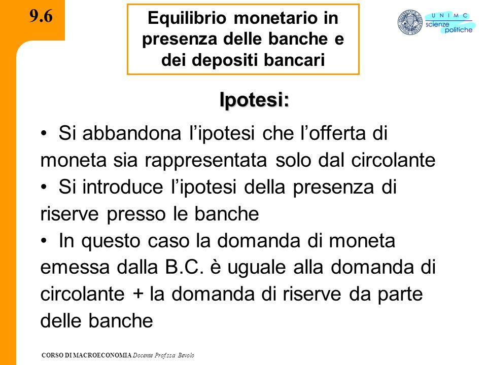 CORSO DI MACROECONOMIA Docente Prof.ssa Bevolo 9.6 Equilibrio monetario in presenza delle banche e dei depositi bancari Ipotesi: Si abbandona lipotesi
