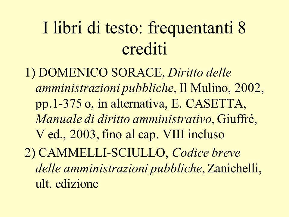 I libri di testo: frequentanti 8 crediti 1) DOMENICO SORACE, Diritto delle amministrazioni pubbliche, Il Mulino, 2002, pp.1-375 o, in alternativa, E.
