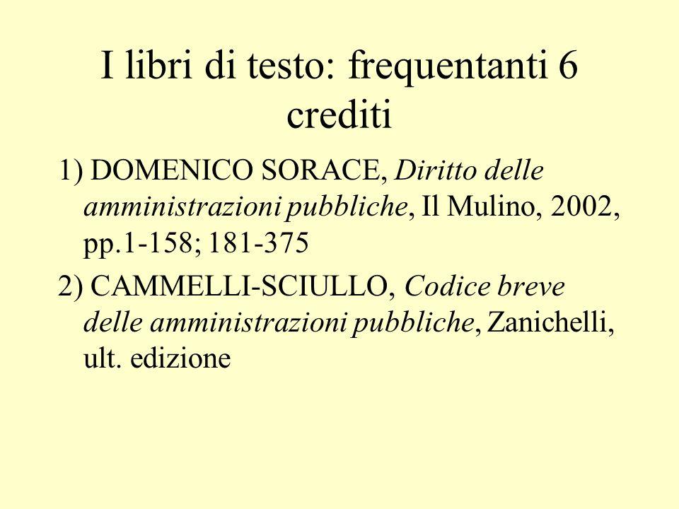 I libri di testo: frequentanti 6 crediti 1) DOMENICO SORACE, Diritto delle amministrazioni pubbliche, Il Mulino, 2002, pp.1-158; 181-375 2) CAMMELLI-S