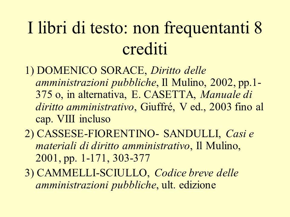 I libri di testo: non frequentanti 8 crediti 1) DOMENICO SORACE, Diritto delle amministrazioni pubbliche, Il Mulino, 2002, pp.1- 375 o, in alternativa
