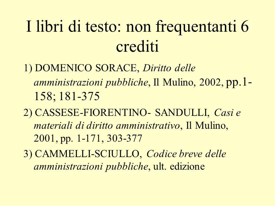 I libri di testo: non frequentanti 6 crediti 1) DOMENICO SORACE, Diritto delle amministrazioni pubbliche, Il Mulino, 2002, pp.1- 158; 181-375 2) CASSE