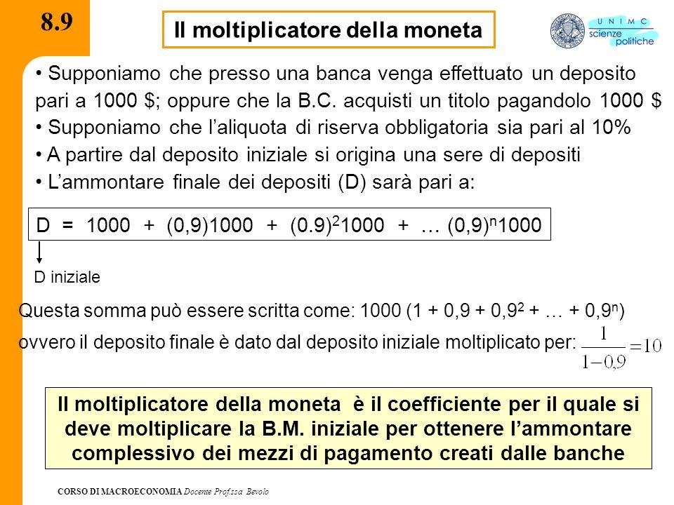 CORSO DI MACROECONOMIA Docente Prof.ssa Bevolo 8.9 Il moltiplicatore della moneta Supponiamo che presso una banca venga effettuato un deposito pari a