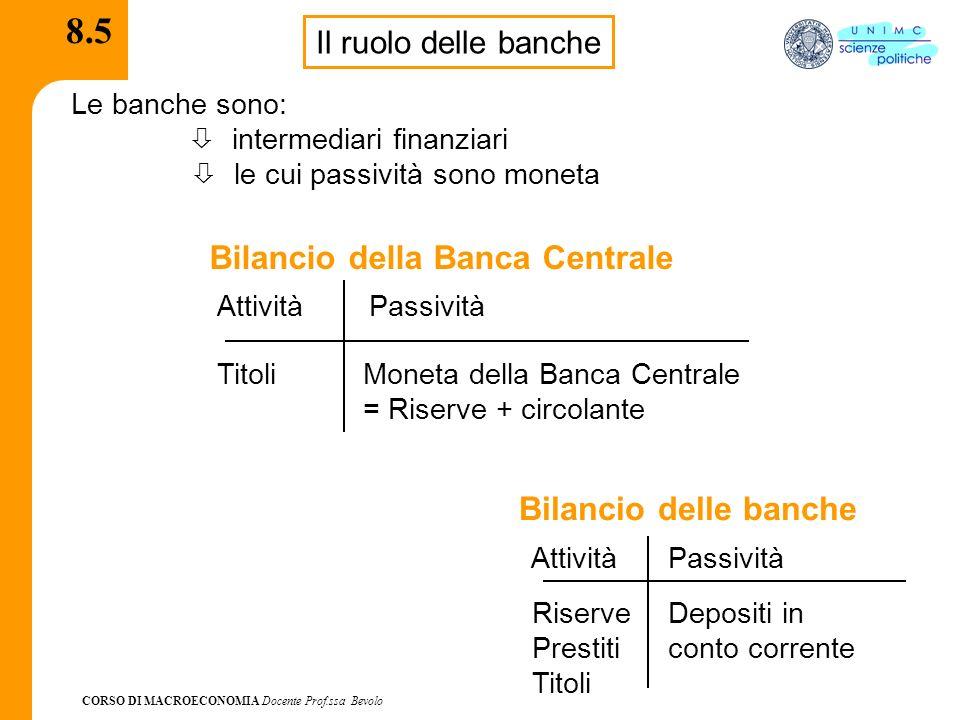 CORSO DI MACROECONOMIA Docente Prof.ssa Bevolo 8.5 Il ruolo delle banche Le banche sono: intermediari finanziari le cui passività sono moneta Attività