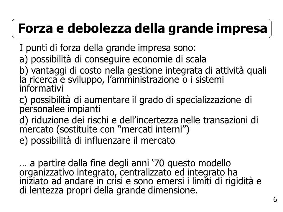 6 Forza e debolezza della grande impresa I punti di forza della grande impresa sono: a) possibilità di conseguire economie di scala b) vantaggi di cos