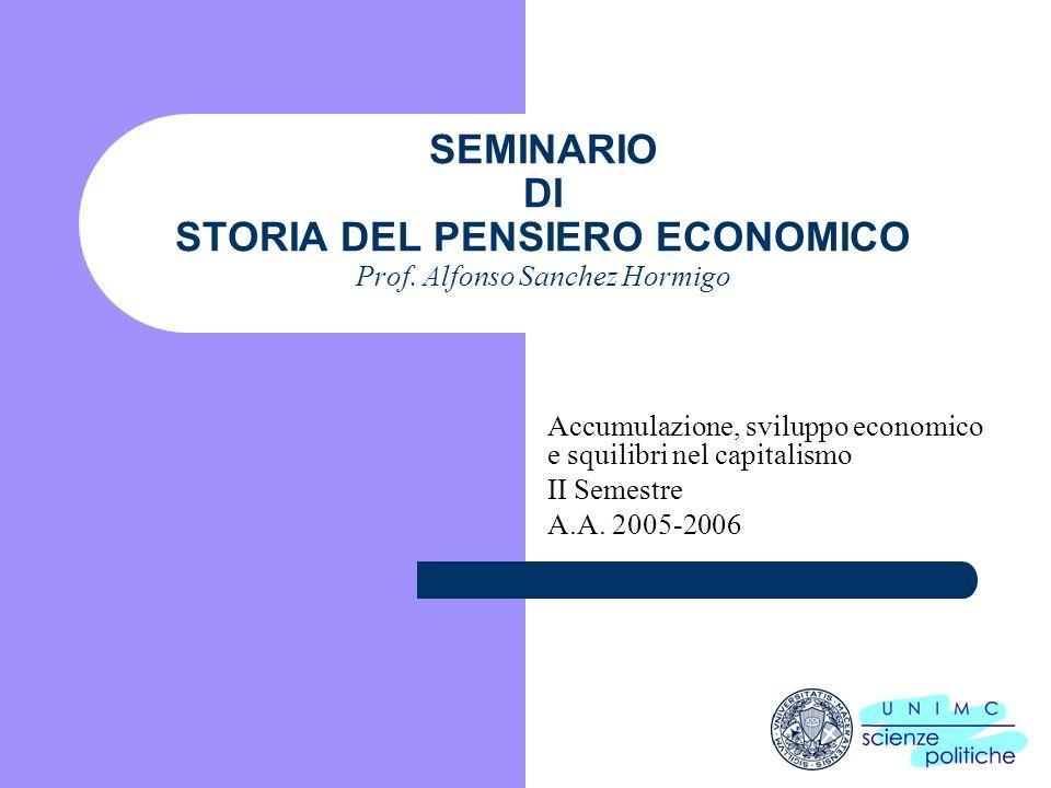 SEMINARIO DI STORIA DEL PENSIERO ECONOMICO Prof. Alfonso Sanchez Hormigo Accumulazione, sviluppo economico e squilibri nel capitalismo II Semestre A.A