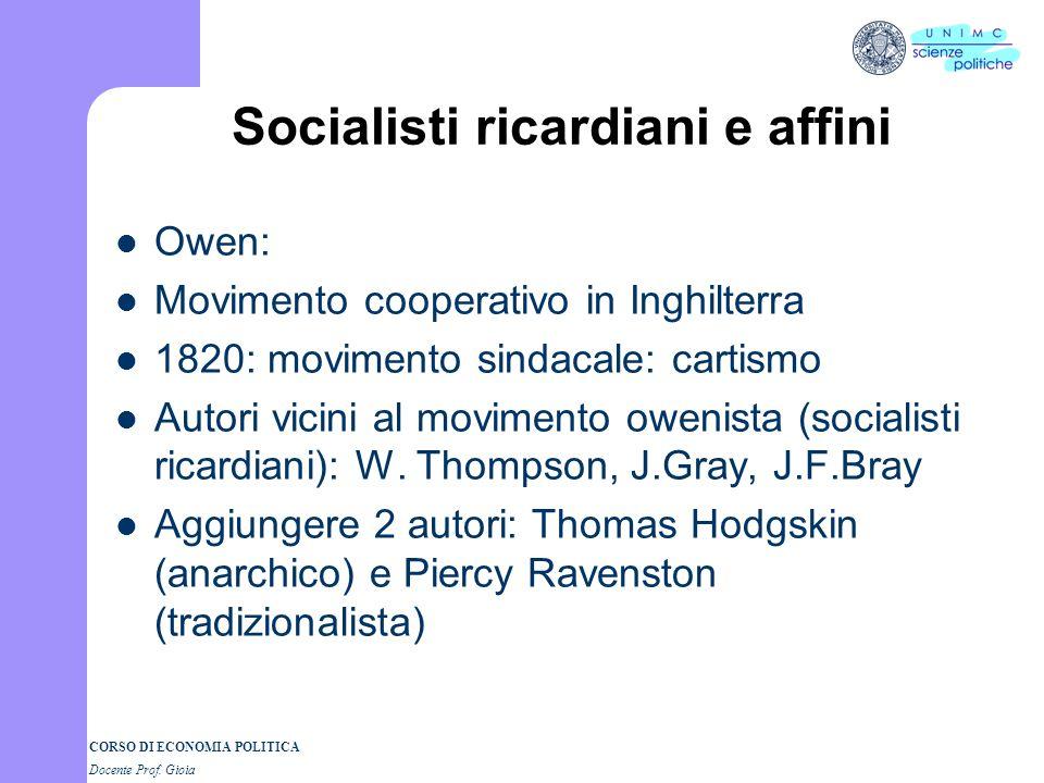 CORSO DI ECONOMIA POLITICA Docente Prof. Gioia Socialisti ricardiani e affini Owen: Movimento cooperativo in Inghilterra 1820: movimento sindacale: ca