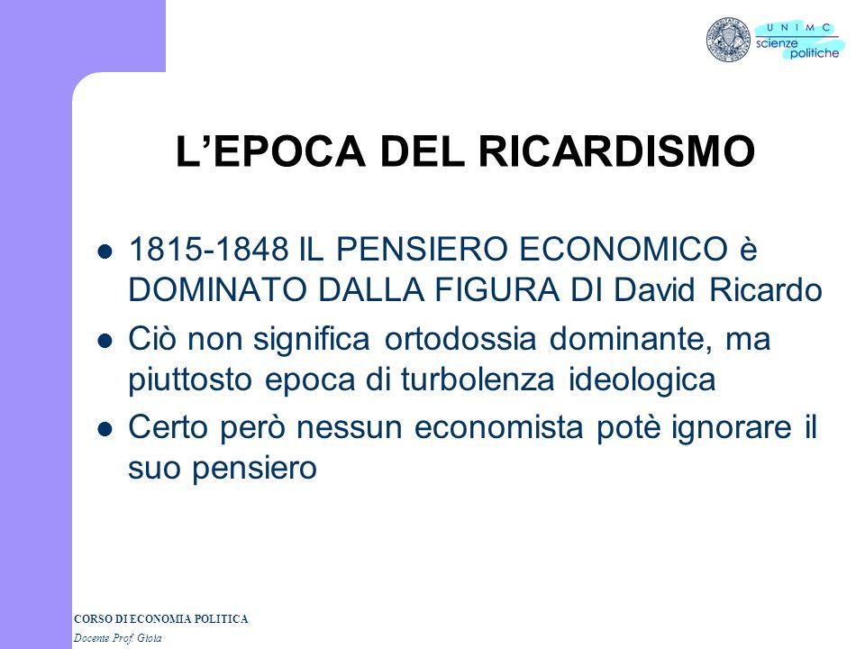 CORSO DI ECONOMIA POLITICA Docente Prof. Gioia LEPOCA DEL RICARDISMO 1815-1848 IL PENSIERO ECONOMICO è DOMINATO DALLA FIGURA DI David Ricardo Ciò non