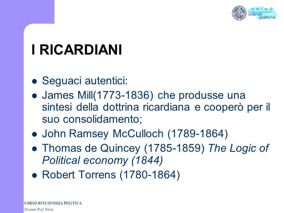 CORSO DI ECONOMIA POLITICA Docente Prof. Gioia I RICARDIANI Seguaci autentici: James Mill(1773-1836) che produsse una sintesi della dottrina ricardian