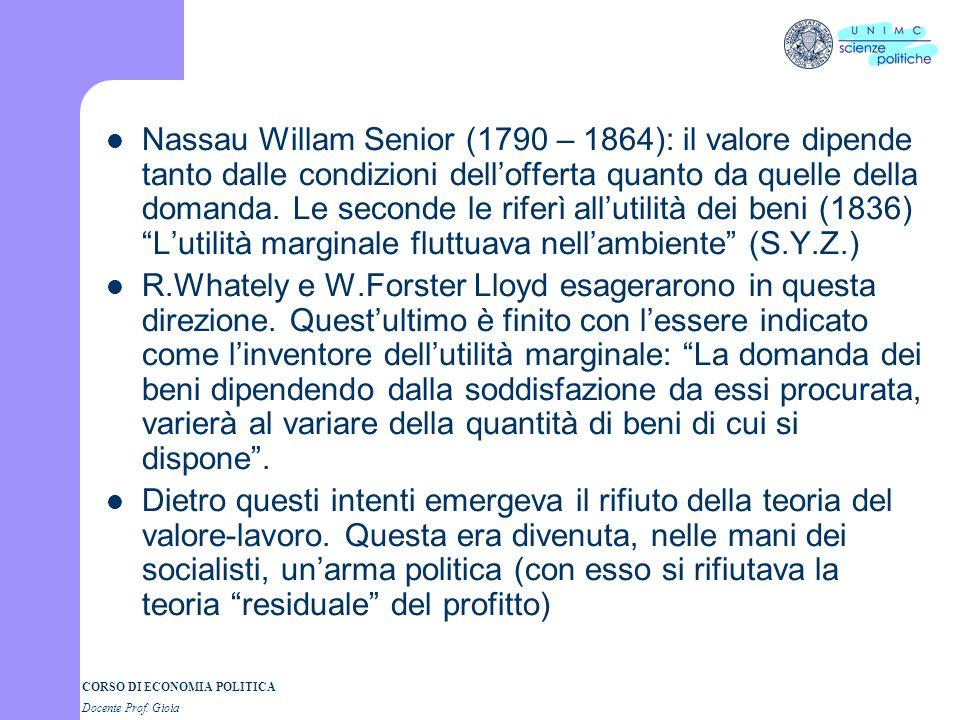 CORSO DI ECONOMIA POLITICA Docente Prof. Gioia Nassau Willam Senior (1790 – 1864): il valore dipende tanto dalle condizioni dellofferta quanto da quel
