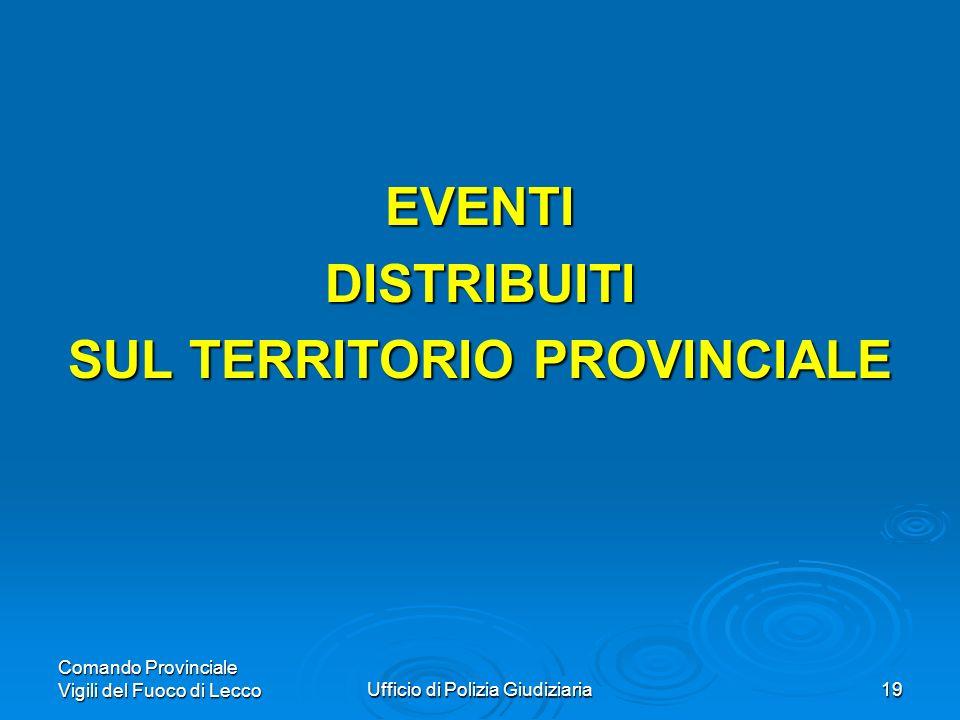 Comando Provinciale Vigili del Fuoco di LeccoUfficio di Polizia Giudiziaria19 EVENTIDISTRIBUITI SUL TERRITORIO PROVINCIALE